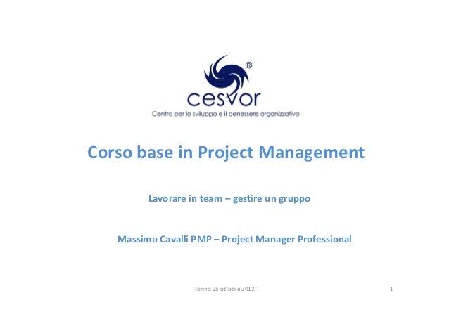 Corso base in Project Management         Lavorare in team – gestire un gruppo   Massimo Cavalli PMP – Project Manager Prof...