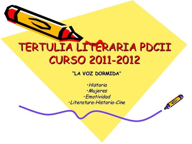"TERTULIA LITERARIA PDCIITERTULIA LITERARIA PDCII CURSO 2011-2012CURSO 2011-2012 """"LA VOZ DORMIDALA VOZ DORMIDA"""" •Historia..."