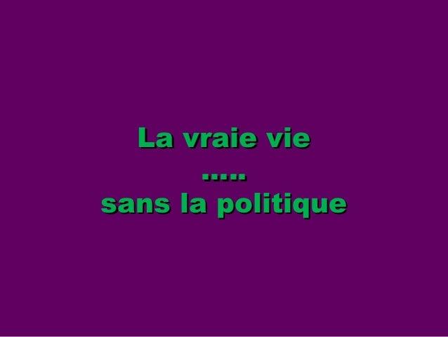 La vraie vieLa vraie vie …..….. sans la politiquesans la politique