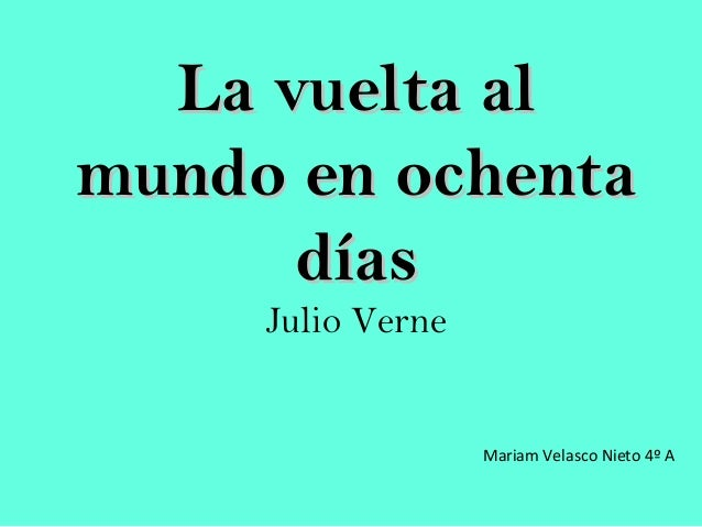 La vuelta alLa vuelta al mundo en ochentamundo en ochenta díasdías Julio Verne Mariam Velasco Nieto 4º A