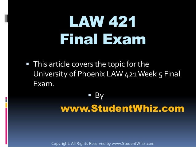 LAW 421 Final Exam  This article covers the topic for the University of Phoenix LAW 421 Week 5 Final Exam.  By  www.Stud...