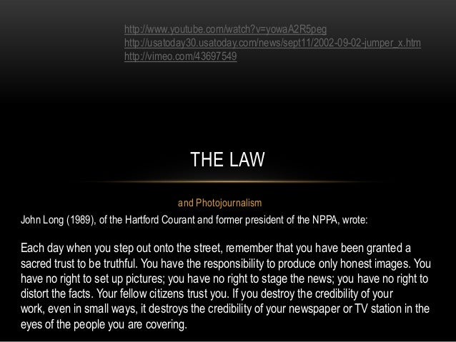 and Photojournalism THE LAW John Long (1989), of the Hartford Courant and former president of the NPPA, wrote: Each day wh...