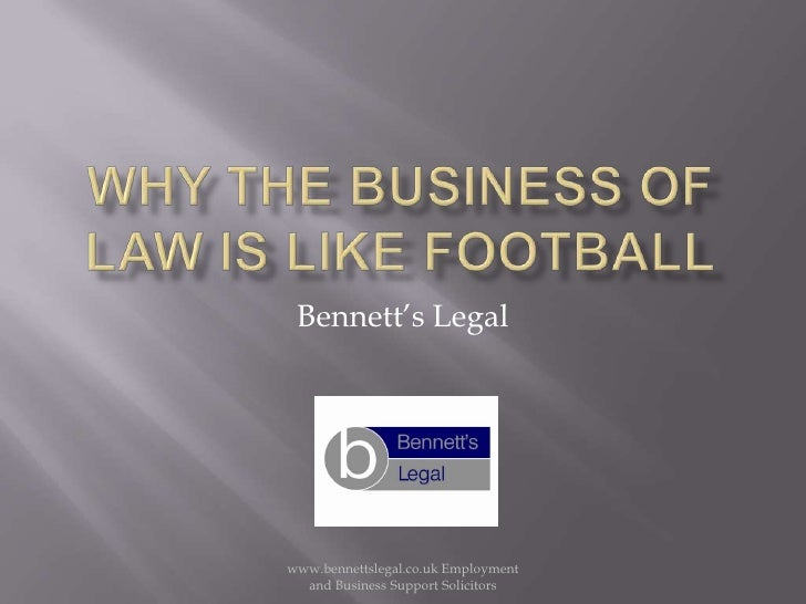 Why the business of law is like football<br />Bennett's Legal <br />www.bennettslegal.co.uk Employment and Business Suppor...