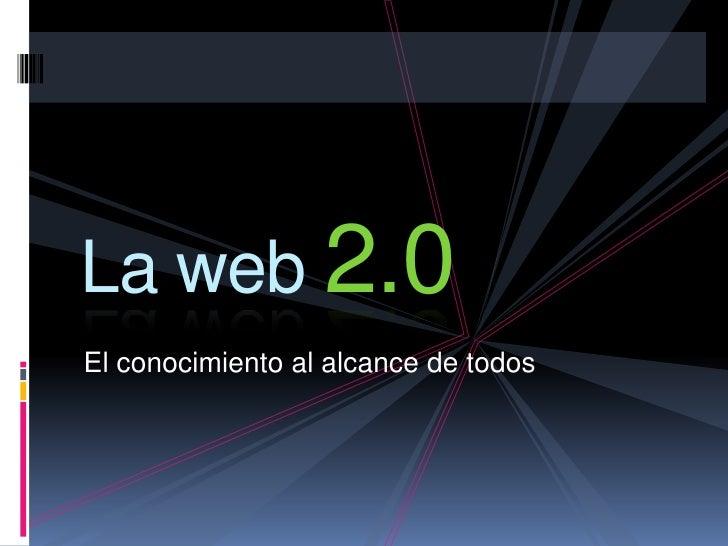 La web 2.0<br />El conocimiento al alcance de todos<br />