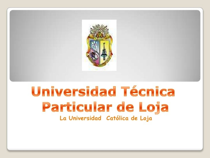 Universidad Técnica<br /> Particular de Loja<br />La Universidad  Católica de Loja<br />