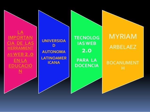 LA IMPORTAN CIA DE LAS HERRAMIENT AS WEB 2.0 EN LA EDUCACIÓ N UNIVERSIDA D AUTONOMA LATINOAMER ICANA TECNOLOG IASWEB 2.0 P...