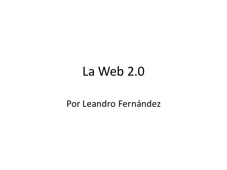 La Web 2.0<br />Por Leandro Fernández<br />