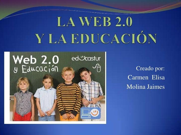 LA WEB 2.0 Y LA EDUCACIÓN<br />Creado por:<br />Carmen  Elisa <br />Molina Jaimes<br />