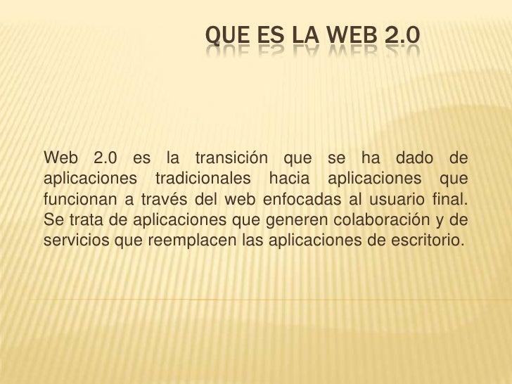 Que es la web 2.0<br />Web 2.0 es la transición que se ha dado de aplicaciones tradicionales hacia aplicaciones que funcio...