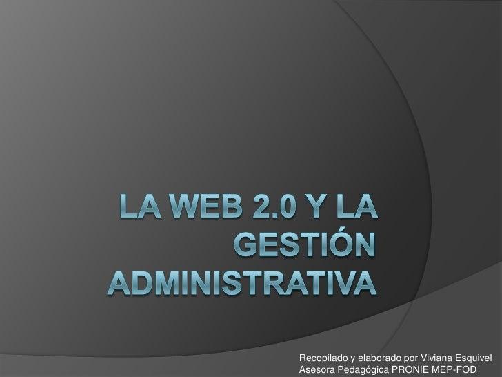 La Web 2.0 y la gestión administrativa<br />Recopilado y elaborado por Viviana Esquivel<br />Asesora Pedagógica PRONIE MEP...
