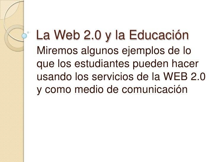 La Web 2.0 y la Educación<br />Miremos algunos ejemplos de lo que los estudiantes pueden hacer usando los servicios de la ...