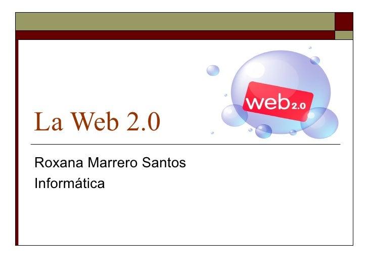La Web 2.0 Roxana Marrero Santos Informática