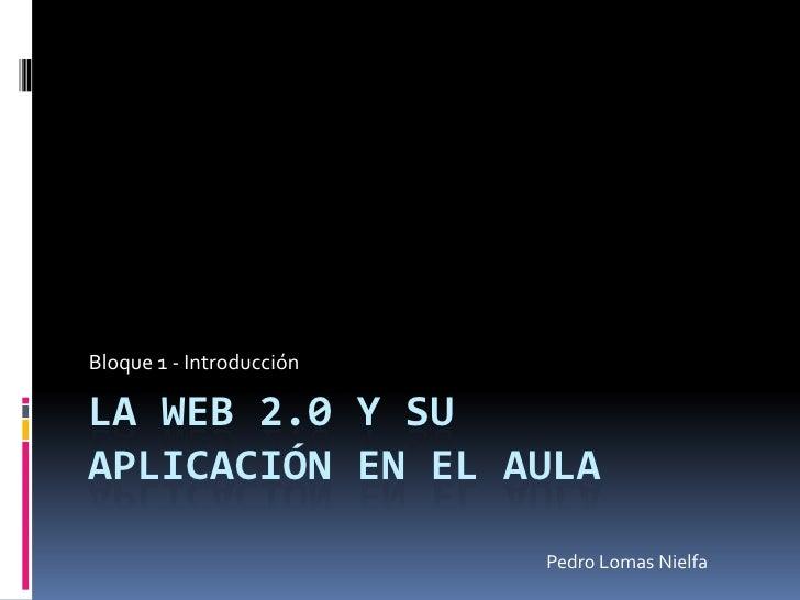 La Web 2.0 y su aplicación en el aula<br />Bloque 1 - Introducción<br />Pedro Lomas Nielfa<br />