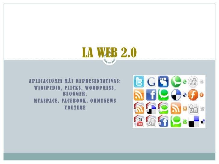 LA WEB 2.0 <br />Aplicaciones más representativas:<br />Wikipedia, Flicks, Wordpress, Blogger,<br />MyaSpace, Facebook, Oh...