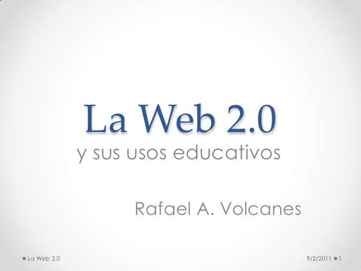 La Web 2.0<br />y sus usos educativos<br />Rafael A. Volcanes<br />9/2/2011<br />1<br />La Web 2.0<br />