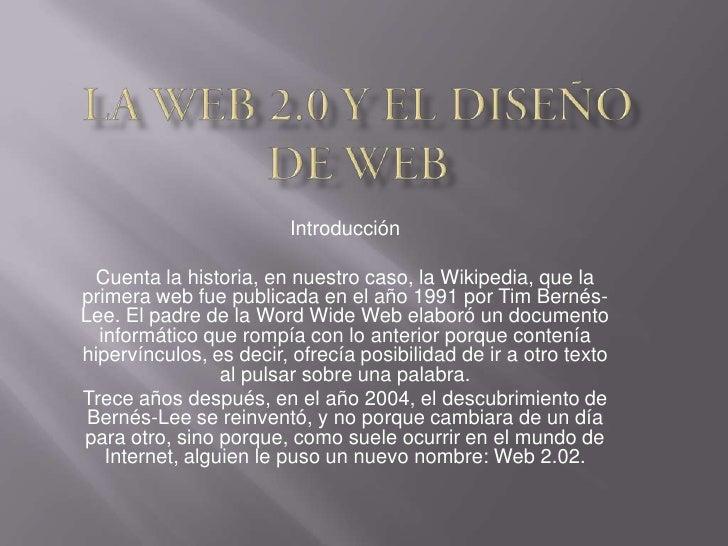 Introducción  Cuenta la historia, en nuestro caso, la Wikipedia, que laprimera web fue publicada en el año 1991 por Tim Be...
