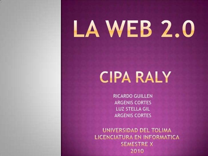 LA WEB 2.0<br />CIPA RALY<br />RICARDO GUILLEN<br />ARGENIS CORTES<br />LUZ STELLA GIL<br />ARGENIS CORTES<br />UNIVERSIDA...