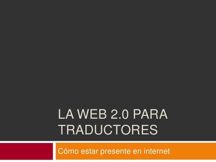 La web 2.0 para traductores<br />Cómo estar presente en internet<br />
