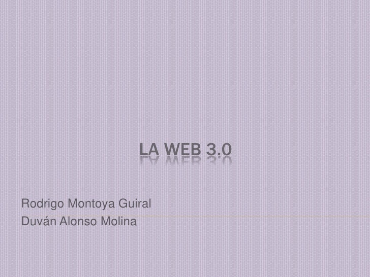 LA WEB 3.0<br />Rodrigo Montoya Guiral<br />Duván Alonso Molina<br />