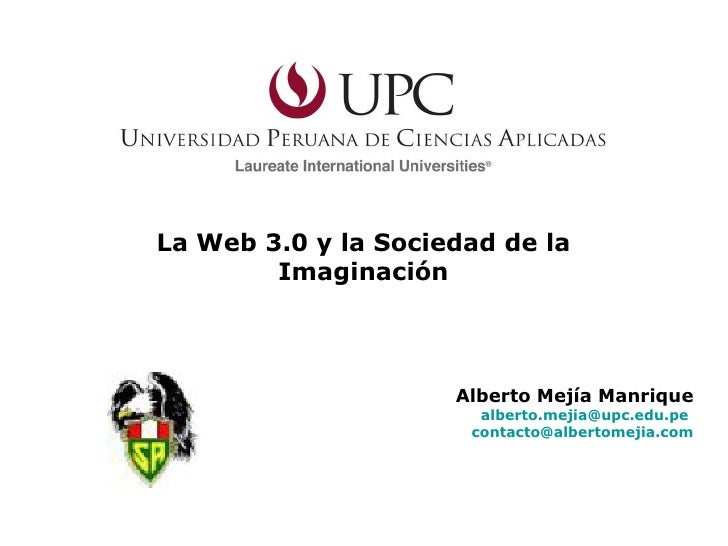 La Web 3.0 y la Sociedad de la Imaginación Alberto Mejía Manrique [email_address]   [email_address]