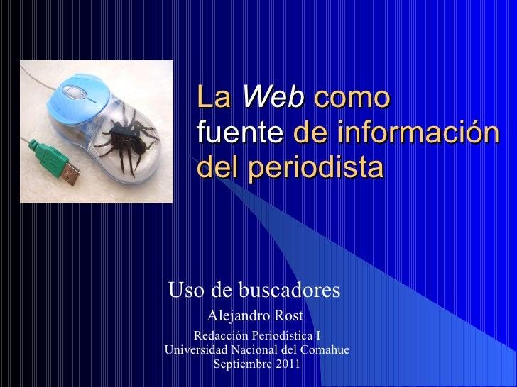 La  Web  como  fuente  de información  del periodista Uso de buscadores  Alejandro Rost  Redacción Periodística I Universi...