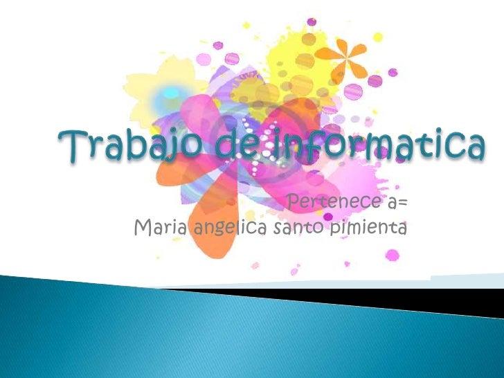 Trabajo de informatica<br />Pertenece a= <br />Mariaangelica santo pimienta<br />