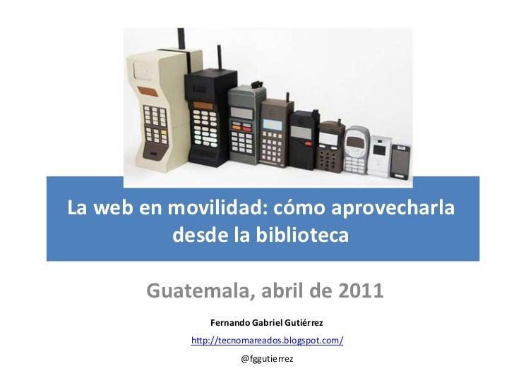 La web en movilidad: cómo aprovecharla          desde la biblioteca       Guatemala, abril de 2011                Fernando...