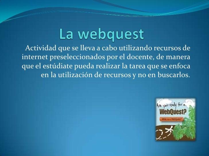 La webquest <br />Actividad que se lleva a cabo utilizando recursos de internet preseleccionados por el docente, de manera...