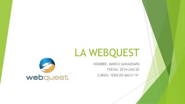 """LA WEBQUEST NOMBRE: MARCO GANAZHAPA FECHA: 2014-JUN-20 CURSO: 1ERO DE BACH """"A"""""""