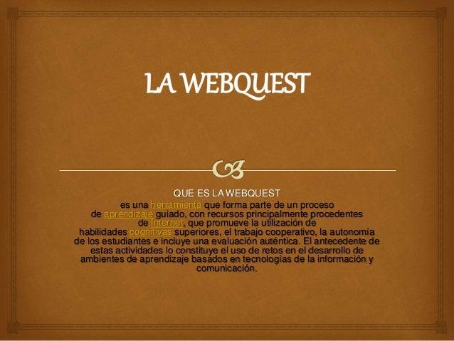 QUE ES LA WEBQUEST es una herramienta que forma parte de un proceso de aprendizaje guiado, con recursos principalmente pro...