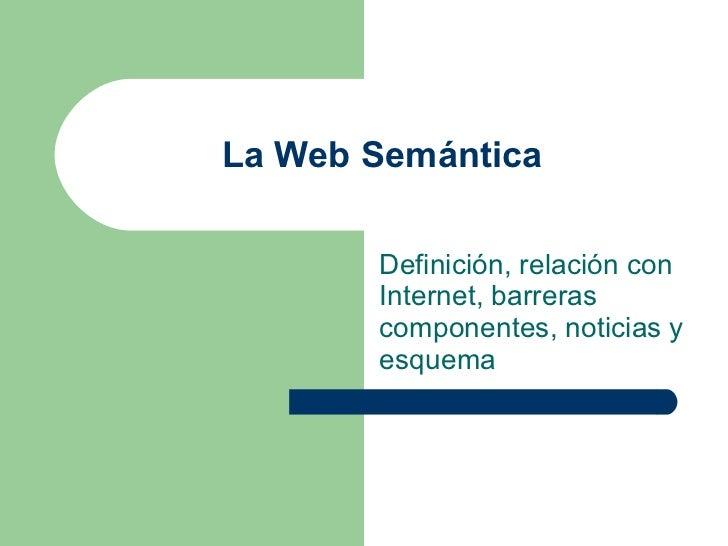 La Web Semántica Definición, relación con Internet, barreras componentes, noticias y esquema