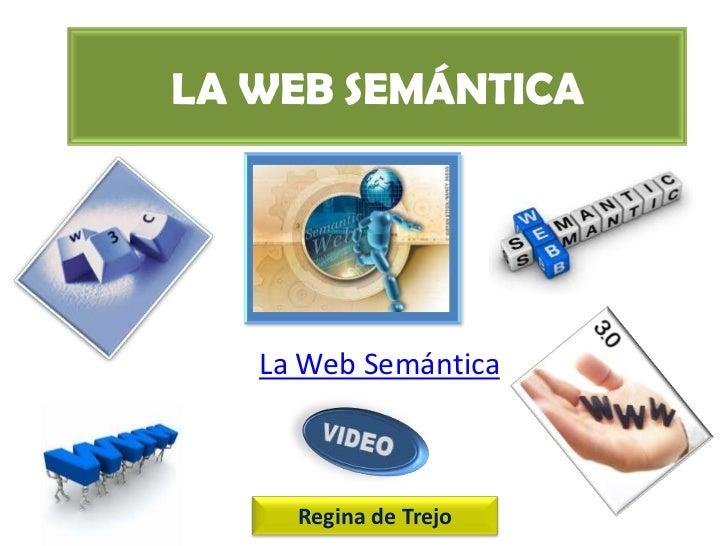 LA WEB SEMÁNTICA   La Web Semántica     Regina de Trejo