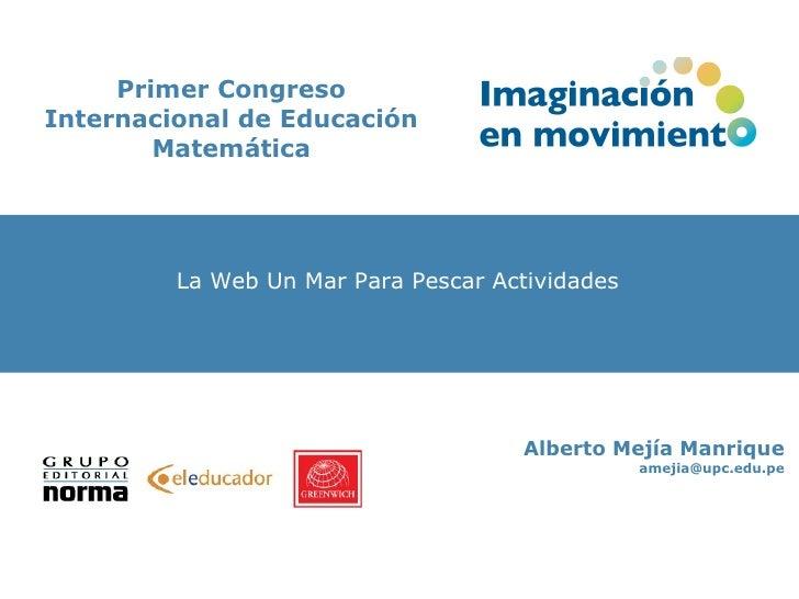 Primer Congreso Internacional de Educación Matemática Mapas Conceptuales Alberto Mejía Manrique [email_address] La Web Un ...