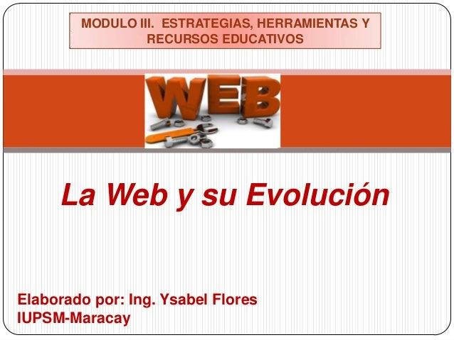 La Web y su Evolución Elaborado por: Ing. Ysabel Flores IUPSM-Maracay MODULO III. ESTRATEGIAS, HERRAMIENTAS Y RECURSOS EDU...