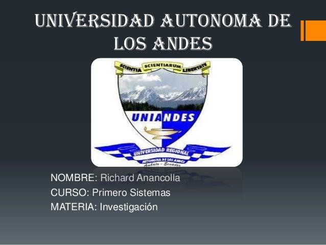 UNIVERSIDAD AUTONOMA DE       LOS ANDES NOMBRE: Richard Anancolla CURSO: Primero Sistemas MATERIA: Investigación