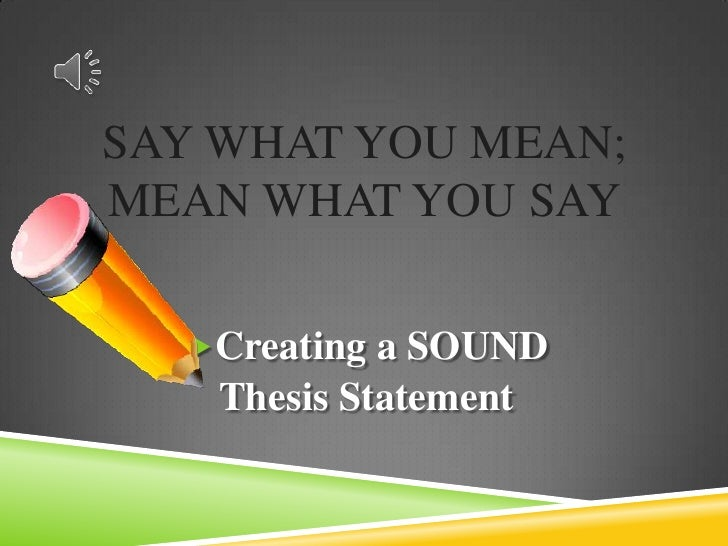 Say What You Mean; Mean What You Say<br />Creating a SOUND <br />Thesis Statement<br />