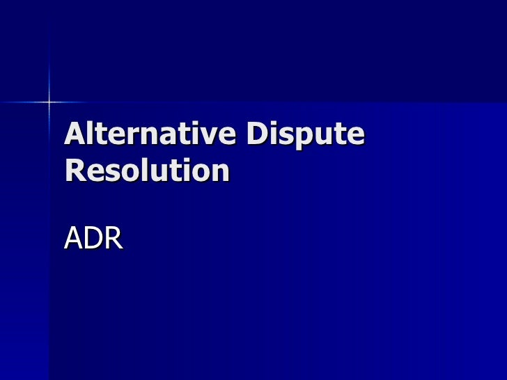 alternative dispute resolution Alternative dispute resolution (adr) is a vehicle for encouraging earlier, less costly resolutions of disputes than are otherwise attainable by trial.