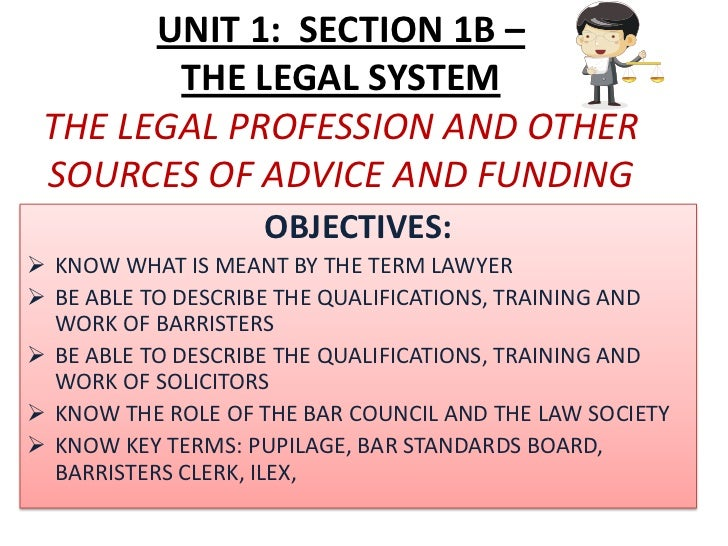 UNIT 1: SECTION 1B –        THE LEGAL SYSTEM THE LEGAL PROFESSION AND OTHER SOURCES OF ADVICE AND FUNDING                 ...