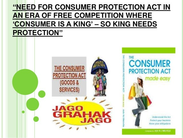 ''NEED FOR CONSUMER PROTECTION ACT IN AN ERA OF FREE COMPETITION WHERE 'CONSUMER IS A KING' – SO KING NEEDS PROTECTION''