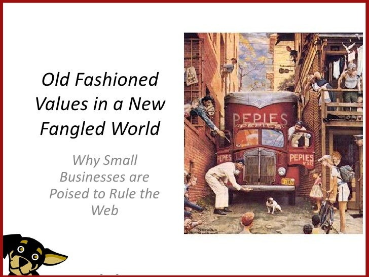 Old Fashioned Values in a New  Fangled World      Why Small   Businesses are  Poised to Rule the        Web