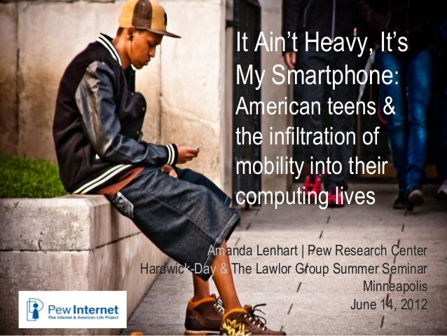 It Ain't Heavy, It'sMy Smartphone:American teens &the infiltration ofmobility into theircomputing livesAmanda Lenhart | Pe...
