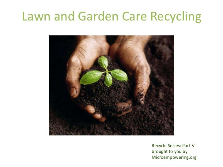 Lawn and Garden Care Recycling                     Recycle Series: Part V                     brought to you by           ...