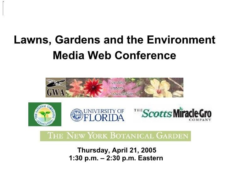 <ul><li>Lawns, Gardens and the Environment </li></ul><ul><li>Media Web Conference </li></ul>Thursday, April 21, 2005 1:30 ...