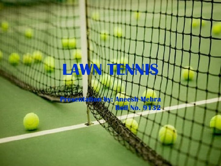 LAWN TENNIS Presentation by: Aneesh Mehra Roll No. 9132