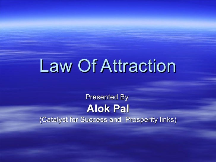 Law Of Attraction Presented By  Alok Pal (Catalyst for Success and  Prosperity links)