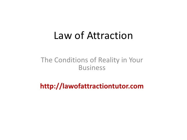 Law of Attraction<br />The Conditions of Reality in Your Business<br />http://lawofattractiontutor.com<br />