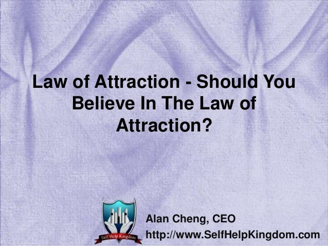 Law of Attraction - Should You Believe In The Law of Attraction? Alan Cheng, CEO http://www.SelfHelpKingdom.com