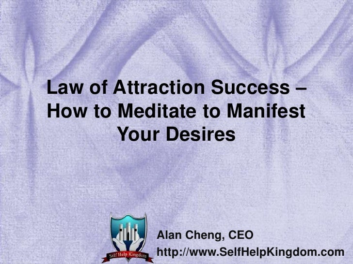 Law of Attraction Success – How to Meditate to Manifest Your Desires<br />Alan Cheng, CEO<br />http://www.SelfHelpKingdom....