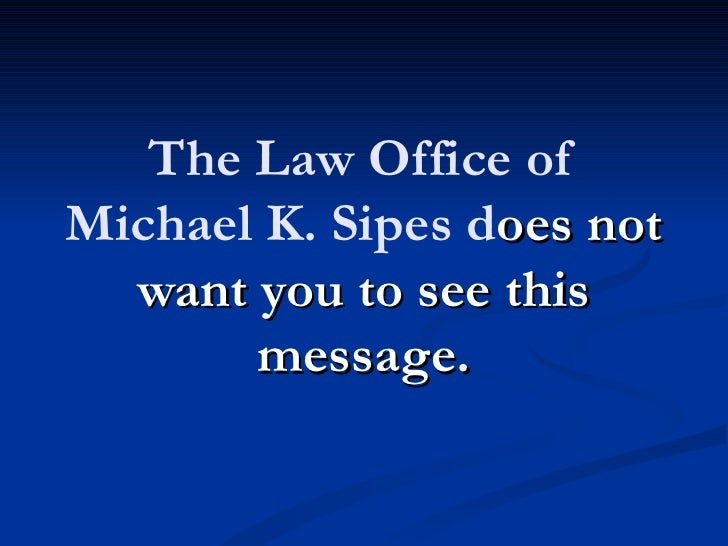 The Law Office ofMichael K. Sipes does not  want you to see this       message.