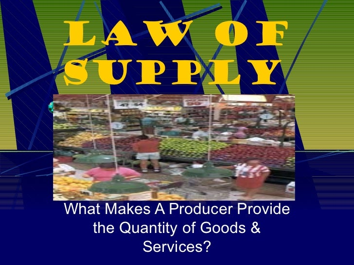 Law of Supply What Makes A Producer Provide the Quantity of Goods & Services?